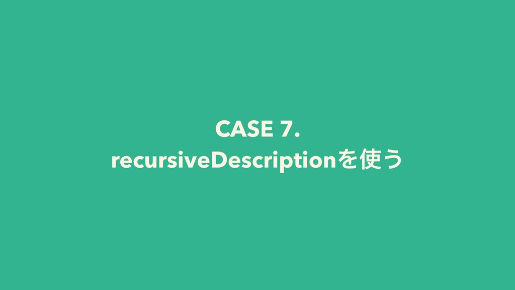 CASE 7. recursiveDescriptionΛ͏