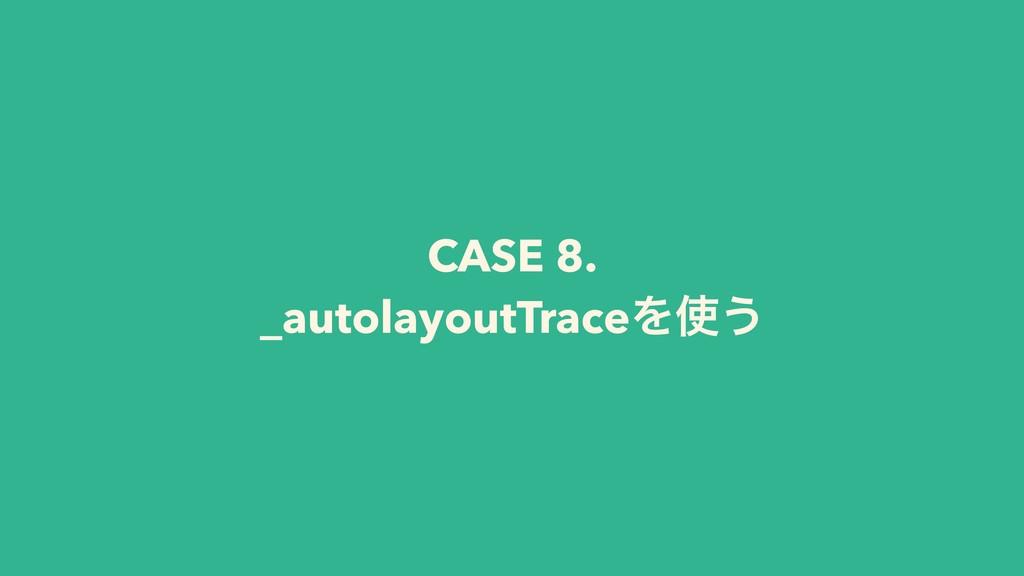 CASE 8. _autolayoutTraceΛ͏