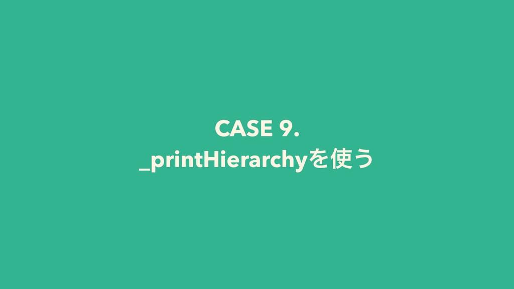 CASE 9. _printHierarchyΛ͏