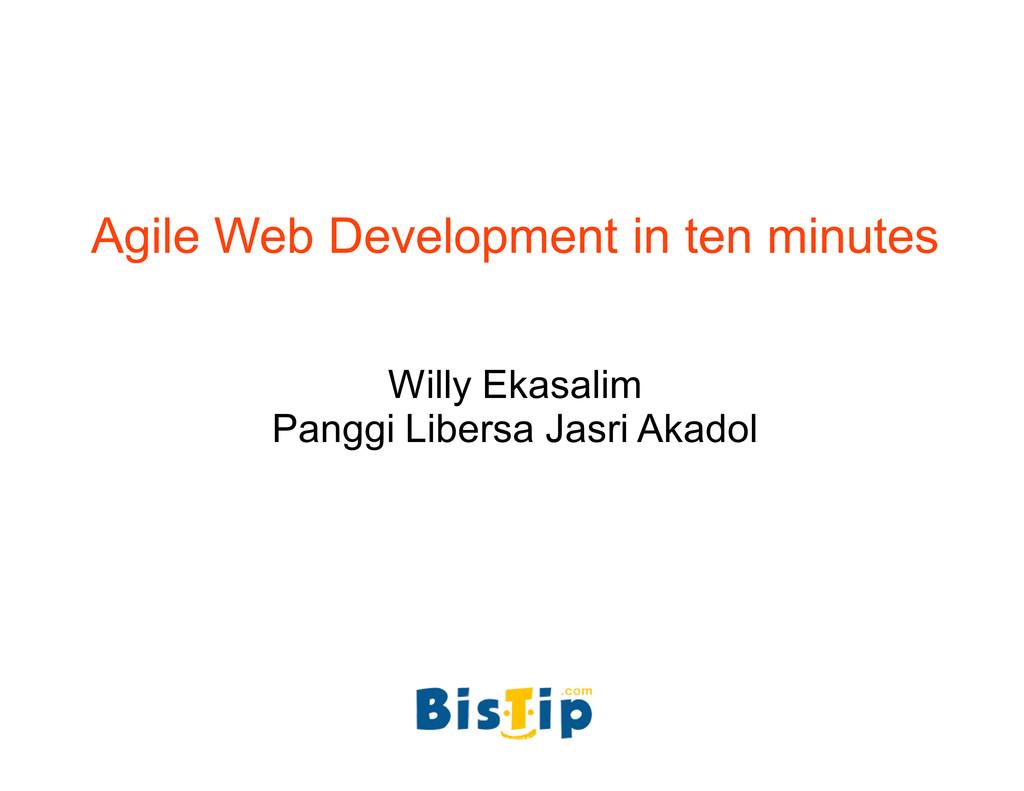 Agile Web Development in ten minutes Willy Ekas...