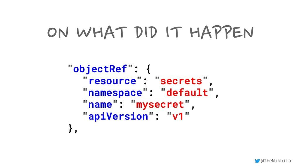 "ON WHAT DID IT HAPPEN ""objectRef"": { ""resource""..."