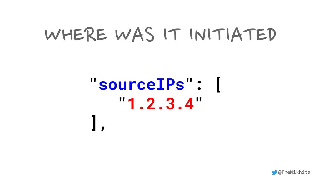 "WHERE WAS IT INITIATED ""sourceIPs"": [ ""1.2.3.4""..."