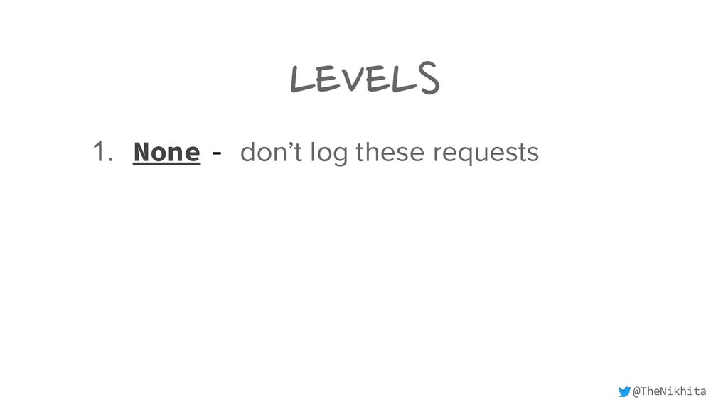 LEVELS 1. None - don't log these requests @TheN...