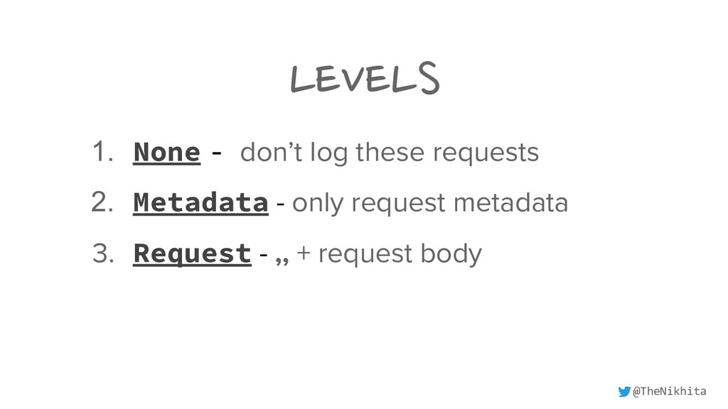 LEVELS 1. None - don't log these requests 2. Me...