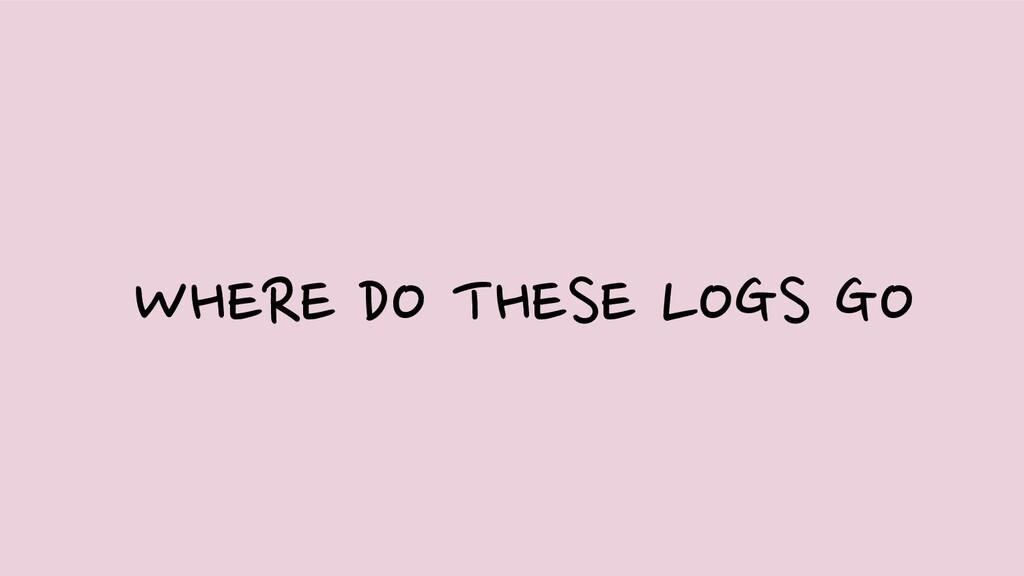 WHERE DO THESE LOGS GO