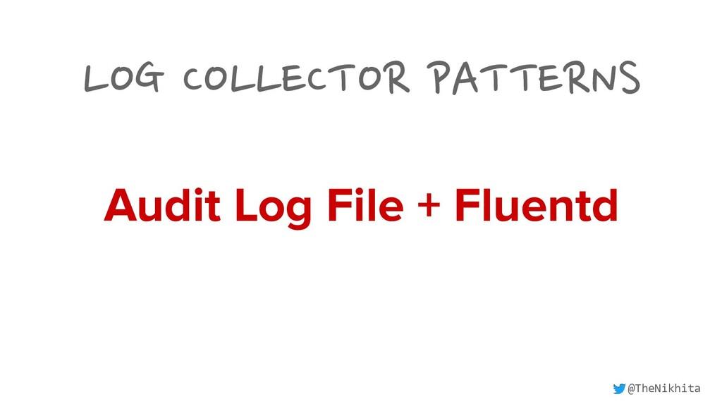 LOG COLLECTOR PATTERNS Audit Log File + Fluentd...