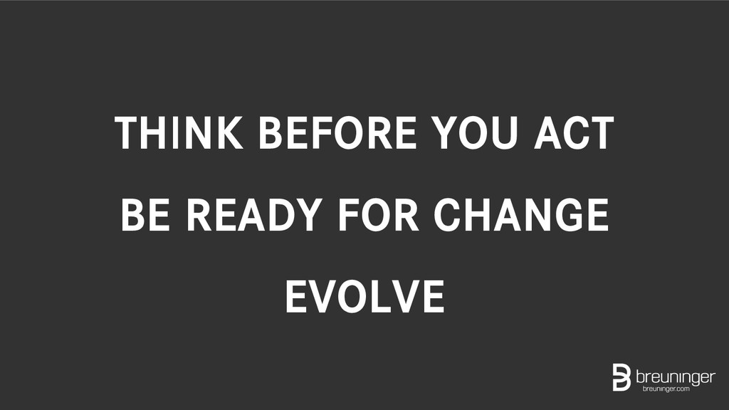 THINK BEFORE YOU ACT BE READY FOR CHANGE EVOLVE