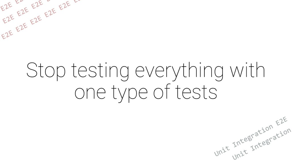 Stop testing everything with one type of tests