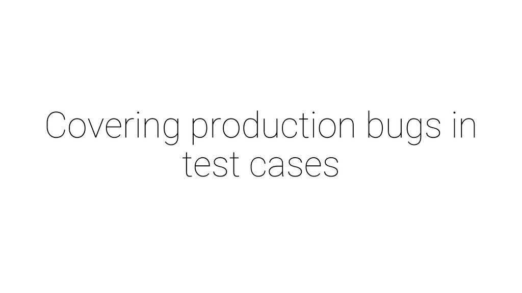 Covering production bugs in test cases