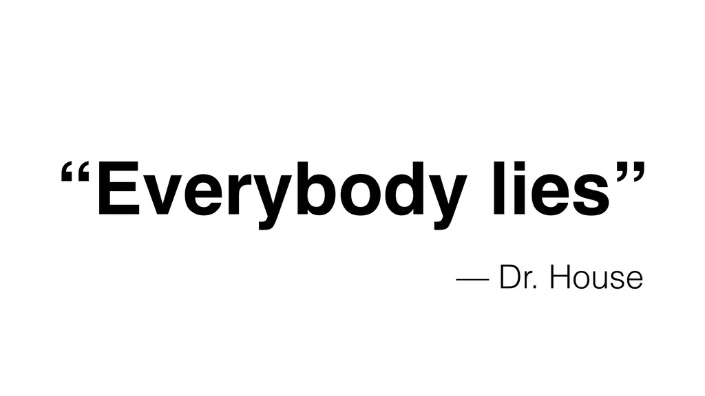 "— Dr. House ""Everybody lies"""