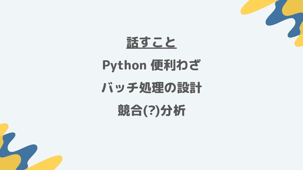 話すこと Python 便利わざ バッチ処理の設計 競合(?)分析