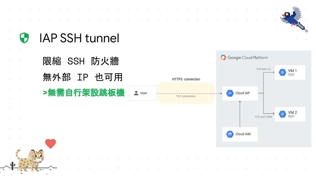 限縮 SSH 防火牆 無外部 IP 也可用 >無需自行架設跳板機 IAP SSH tunnel