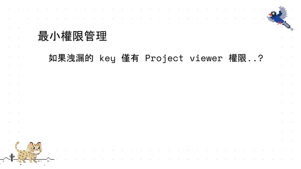 如果洩漏的 key 僅有 Project viewer 權限..? 最小權限管理