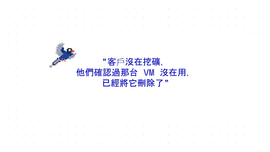 """""""客戶沒在挖礦, 他們確認過那台 VM 沒在用, 已經將它刪除了"""""""
