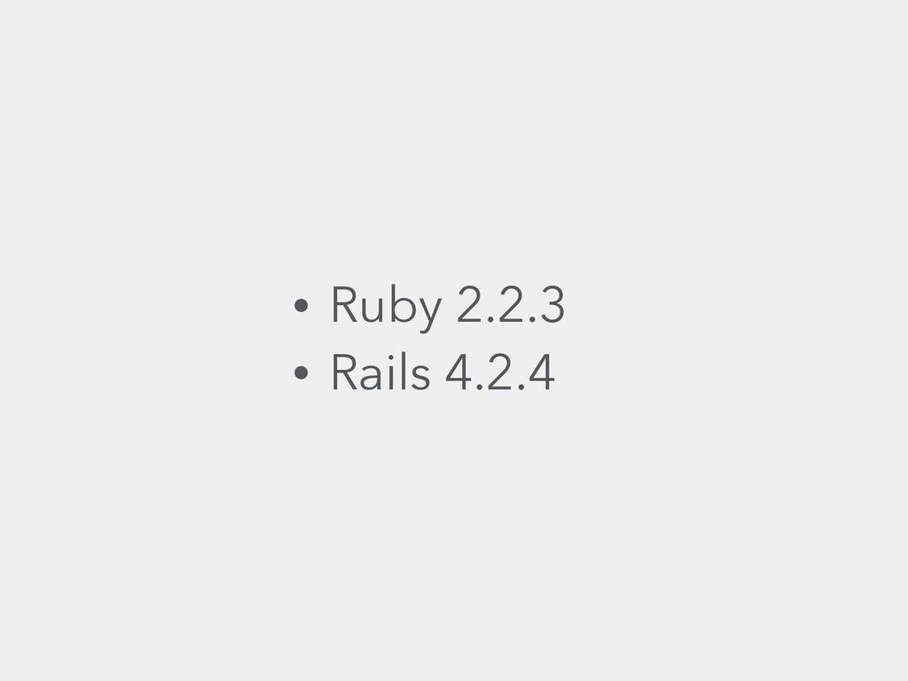 • Ruby 2.2.3 • Rails 4.2.4