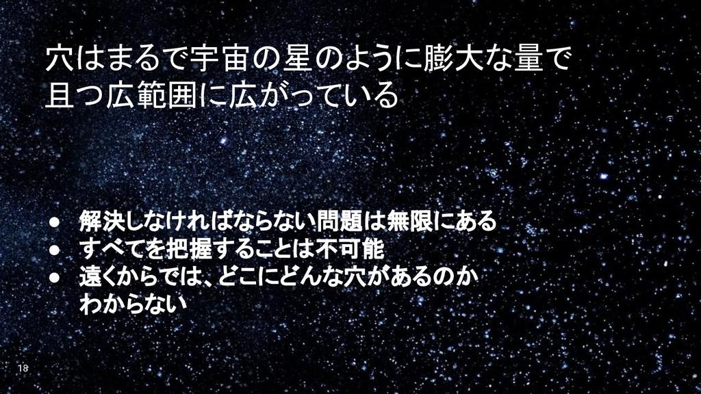 18 ● 解決しなければならない問題は無限にある ● すべてを把握することは不可能 ● 遠くか...