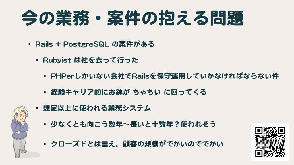 今の業務・案件の抱える問題 • Rails + PostgreSQL の案件がある  • Ru...