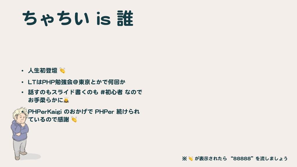 ちゃちい is 誰 • 人生初登壇 👏  • LTはPHP勉強会@東京とかで何回か  • 話す...