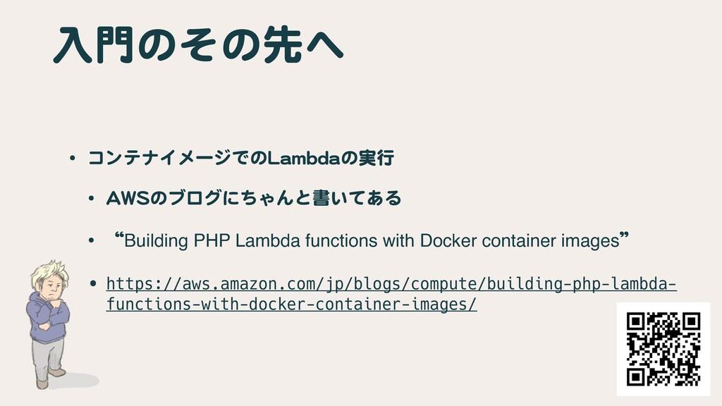 入門のその先へ • コンテナイメージでのLambdaの実行  • AWSのブログにちゃんと書い...