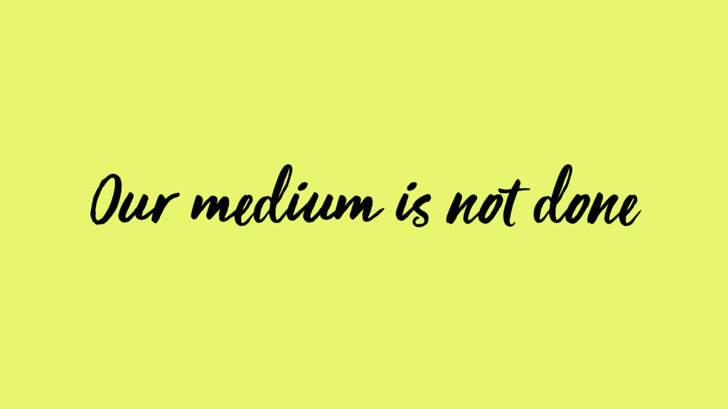 Our medium is not done