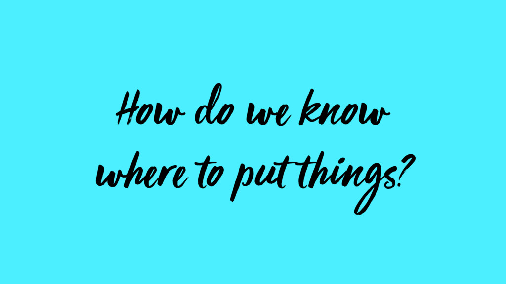 How do we know  where to put things?