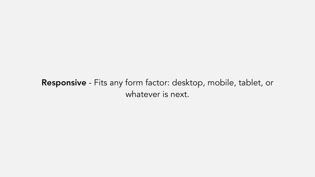 Responsive - Fits any form factor: desktop, mob...