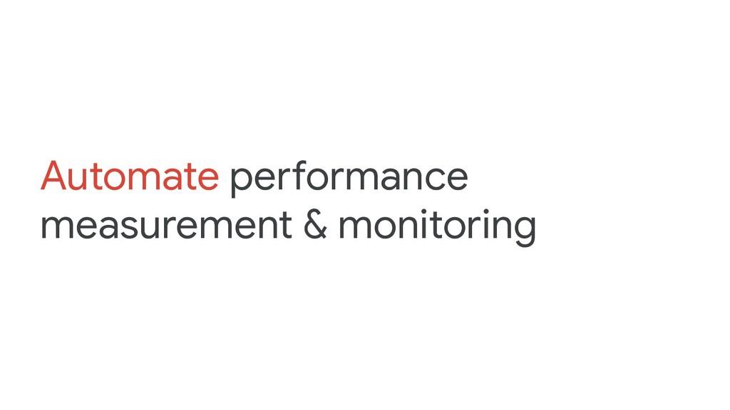 Automate performance measurement & monitoring