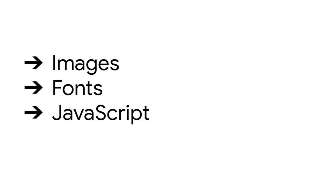 ➔ Images ➔ Fonts ➔ JavaScript