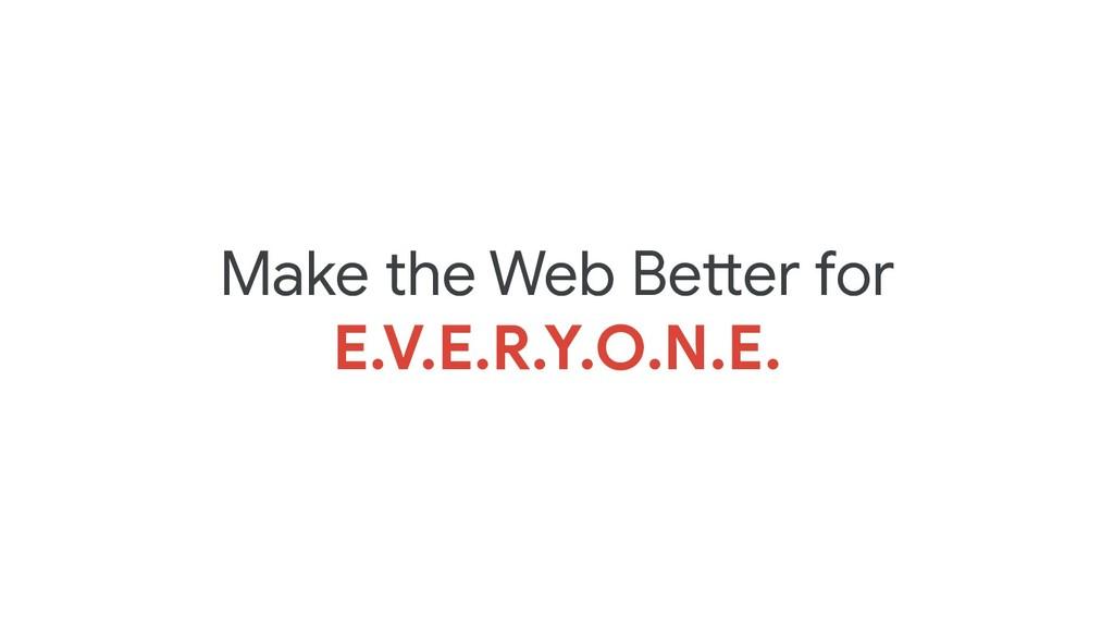 Make the Web Better for E.V.E.R.Y.O.N.E.