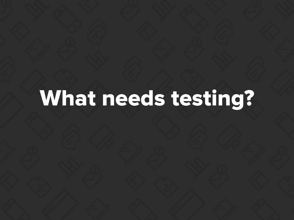 What needs testing?