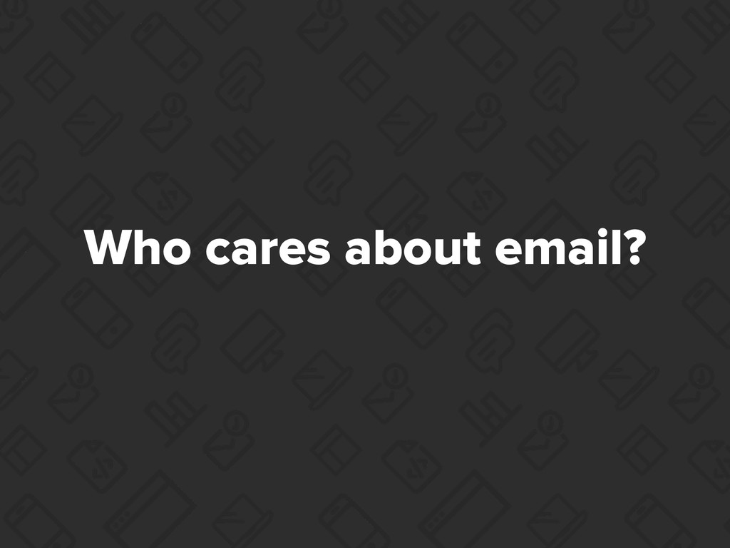 Who cares about email?