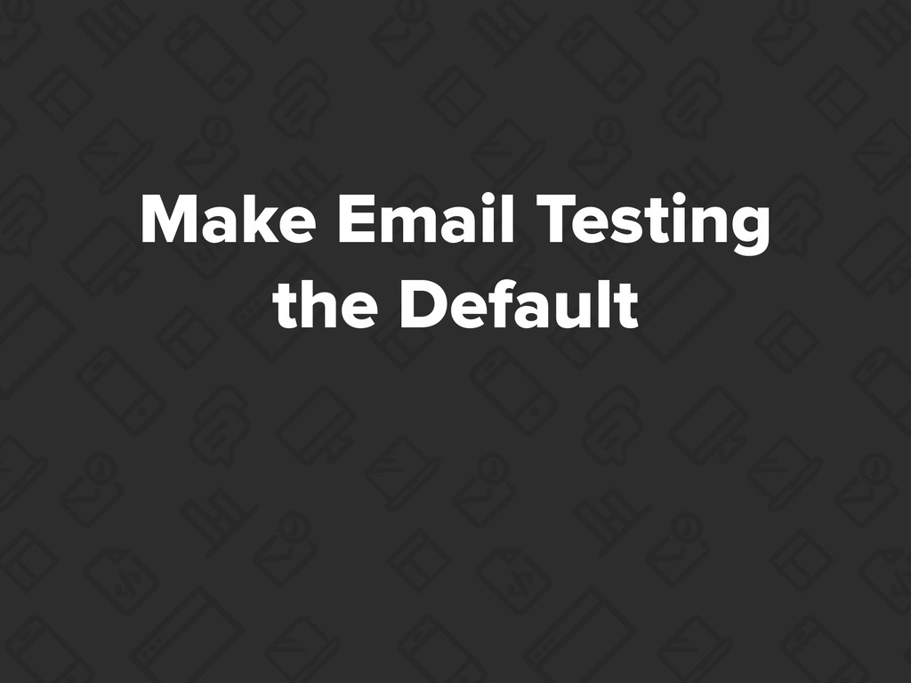 Make Email Testing the Default