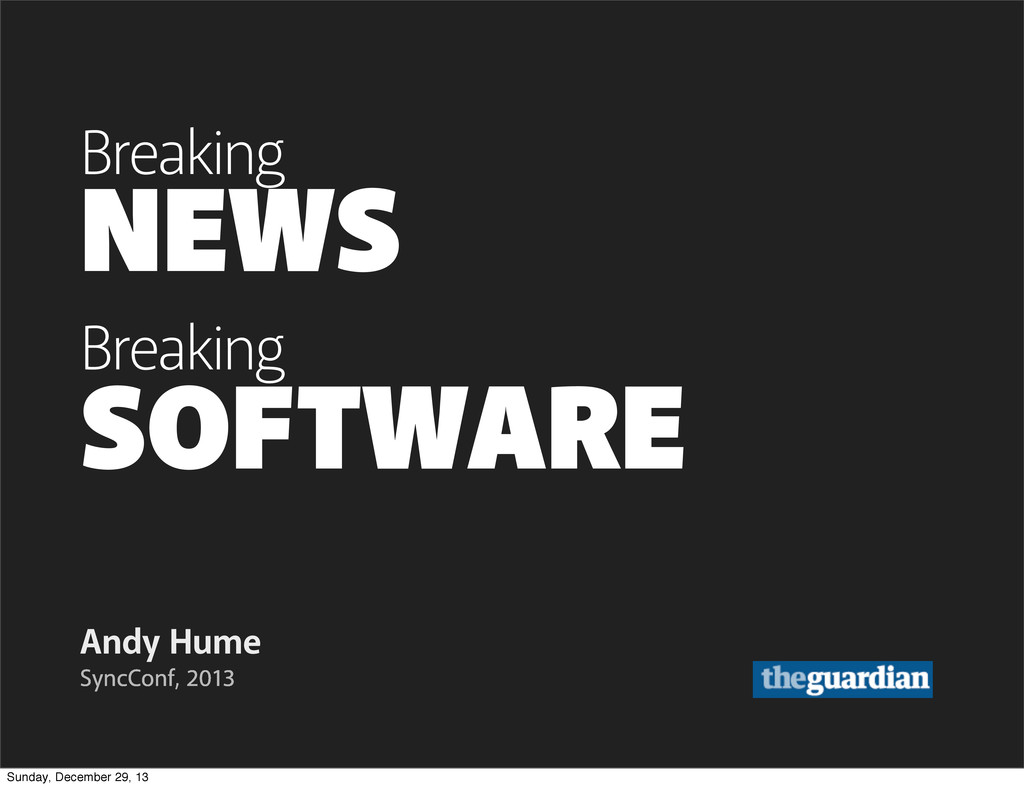SOFTWARE Andy Hume SyncConf, 2013 NEWS Breaking...