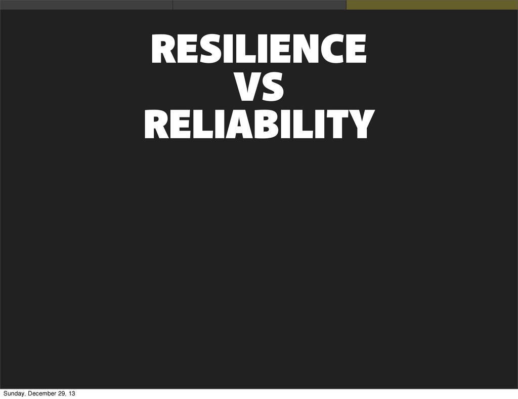 RESILIENCE VS RELIABILITY Sunday, December 29, ...