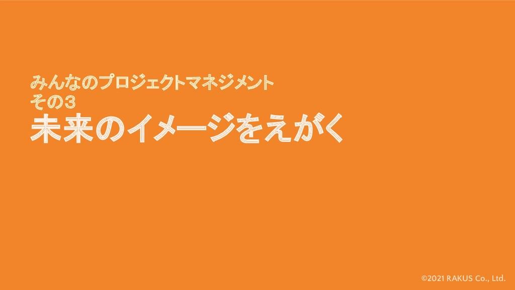 ©2021 RAKUS Co., Ltd. みんなのプロジェクトマネジメント その3 未来のイ...