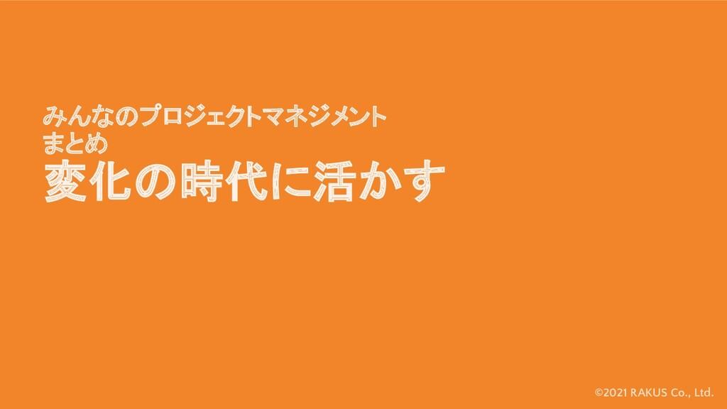 ©2021 RAKUS Co., Ltd. みんなのプロジェクトマネジメント まとめ 変化の時...