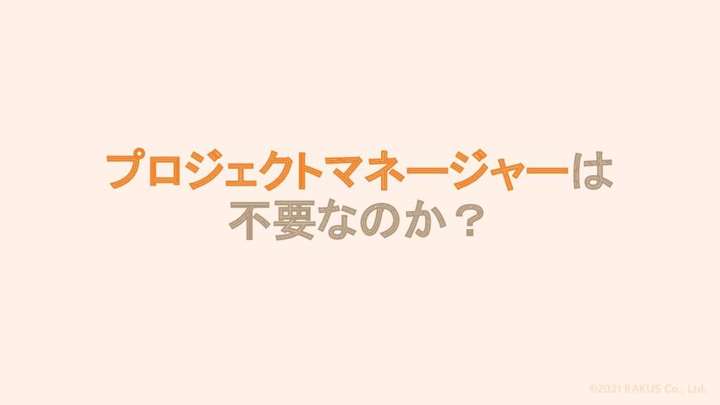 ©2021 RAKUS Co., Ltd. プロジェクトマネージャーは 不要なのか?