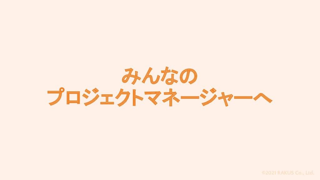 ©2021 RAKUS Co., Ltd. みんなの プロジェクトマネージャーへ