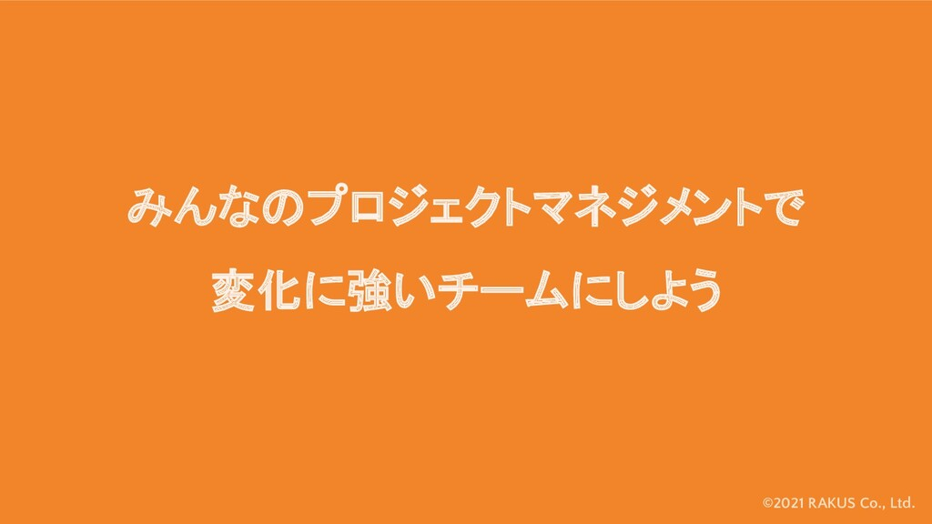 ©2021 RAKUS Co., Ltd. みんなのプロジェクトマネジメントで 変化に強いチー...