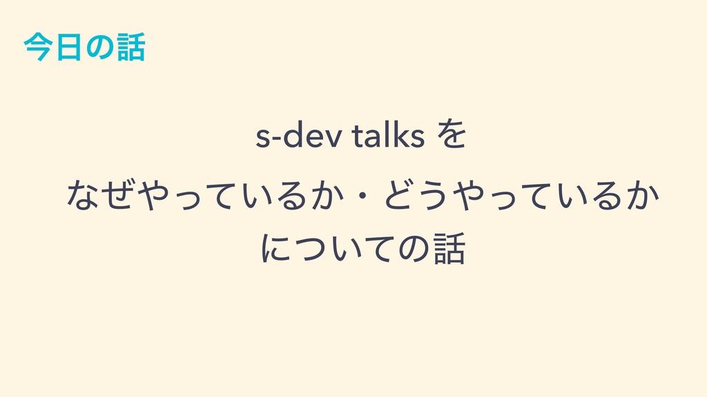 ࠓͷ s-dev talks Λ ͳ͍ͥͬͯΔ͔ɾͲ͏͍ͬͯΔ͔ ʹ͍ͭͯͷ