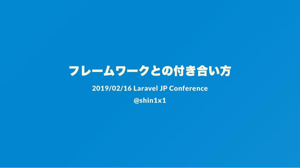 フレームワークとの付き合い方 2019/02/16 Laravel JP Conference...