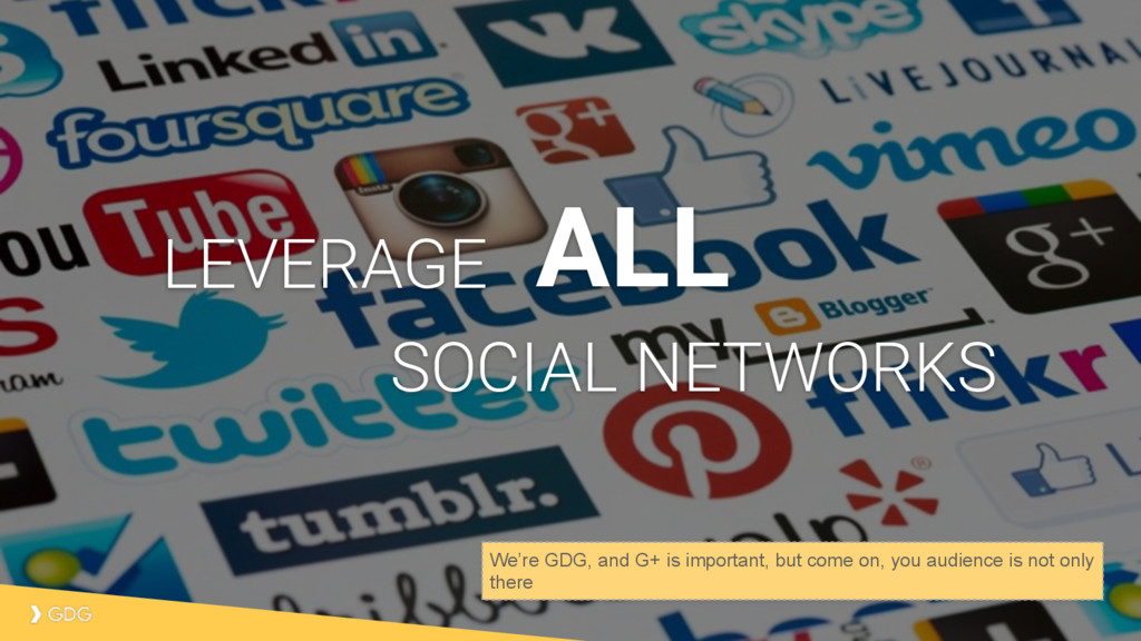 ALL LEVERAGE SOCIAL NETWORKS We're GDG, and G+ ...