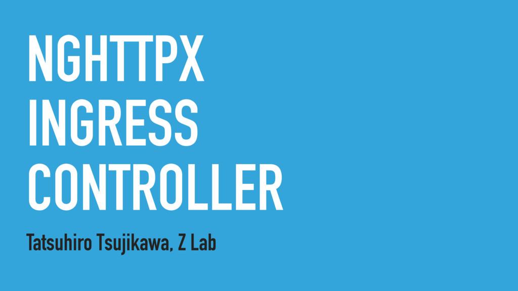 NGHTTPX INGRESS CONTROLLER Tatsuhiro Tsujikawa,...