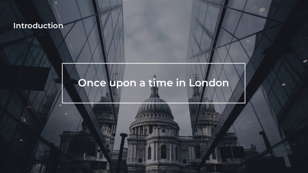 Introduction Once upon a time in London