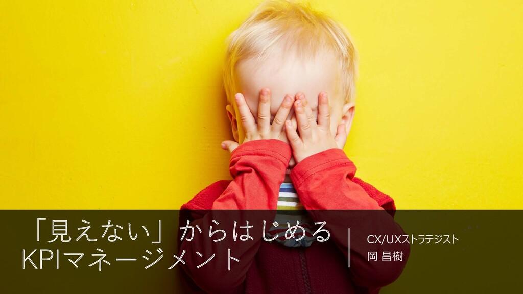 「⾒えない」からはじめる KPIマネージメント CX/UXストラテジスト 岡 昌樹