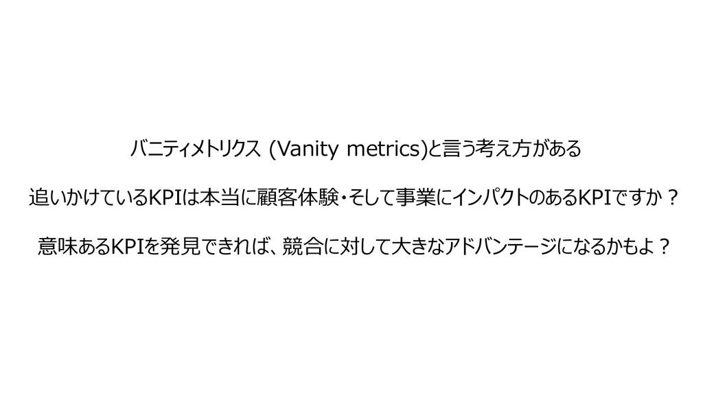 バニティメトリクス (Vanity metrics)と⾔う考え⽅がある 追いかけているKPIは...