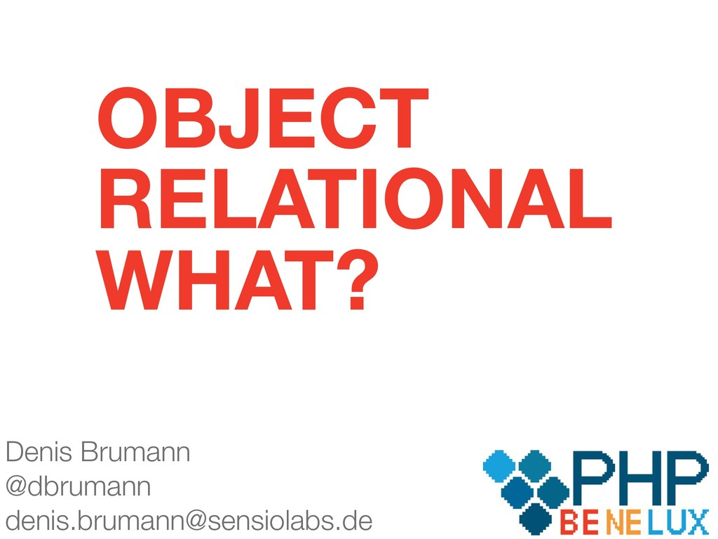 OBJECT RELATIONAL WHAT? Denis Brumann