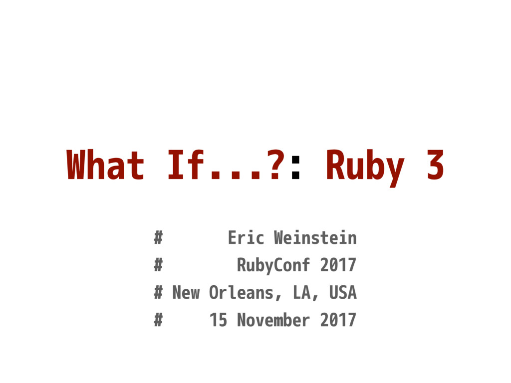 What If...?: Ruby 3 # Eric Weinstein # RubyConf...