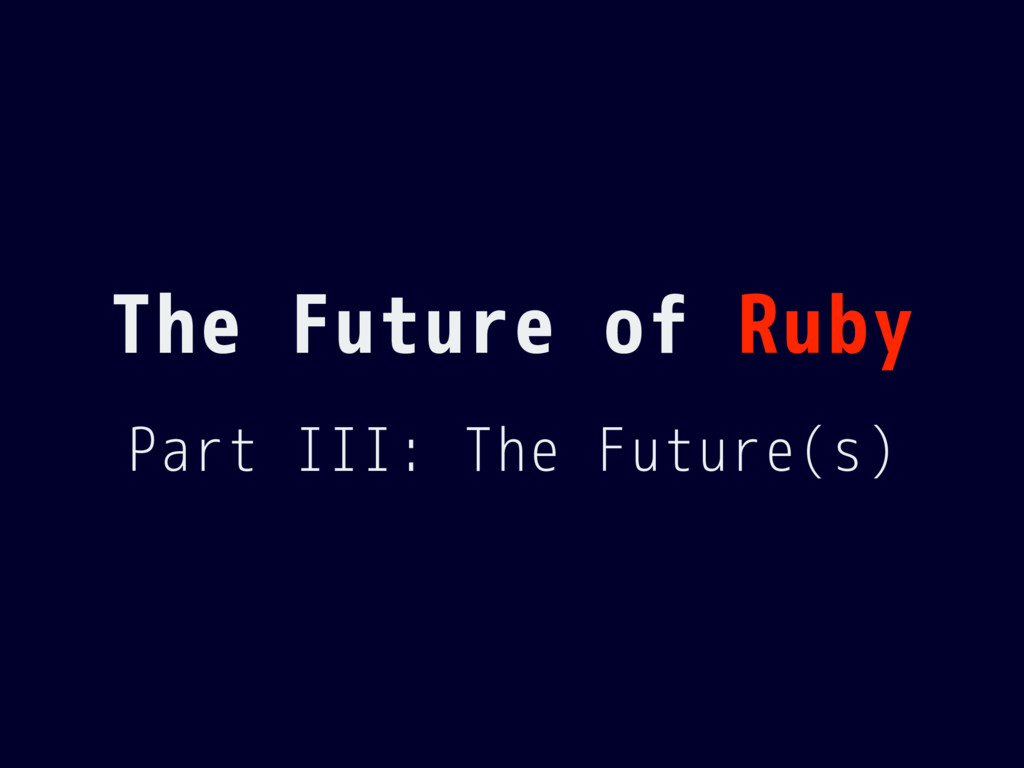 The Future of Ruby Part III: The Future(s)