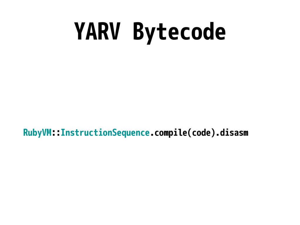 YARV Bytecode RubyVM::InstructionSequence.compi...